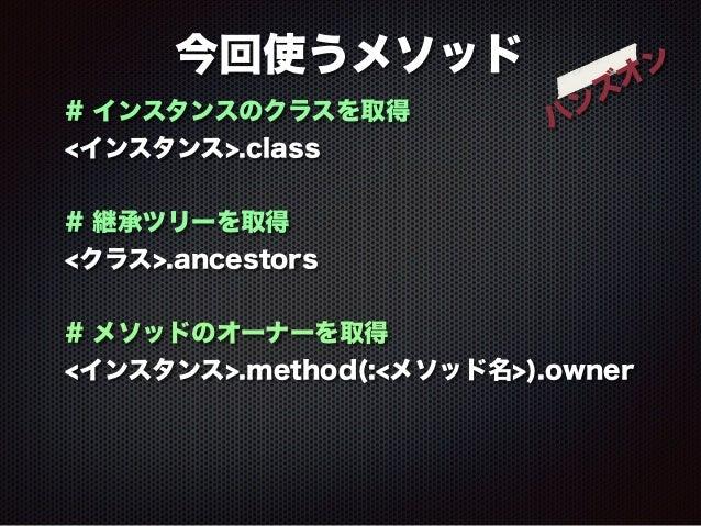 今回使うメソッド  ハンズオン  # インスタンスのクラスを取得  <インスタンス>.class  !  # 継承ツリーを取得  <クラス>.ancestors  !  # メソッドのオーナーを取得  <インスタンス>.method(:<メソッ...