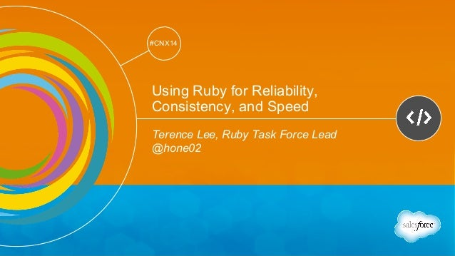 Track: Developers  #CNX14  #CNX14  Using Ruby for Reliability,  Consistency, and Speed  Terence Lee, Ruby Task Force Lead ...