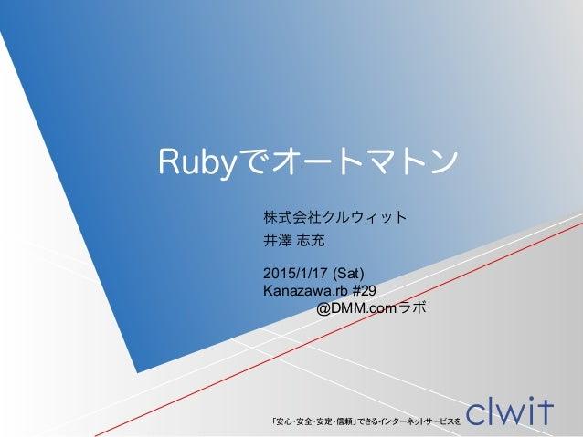 「安心・安全・安定・信頼」できるインターネットサービスを 株式会社クルウィット 井澤 志充 Rubyでオートマトン 2015/1/17 (Sat) Kanazawa.rb #29 @DMM.comラボ