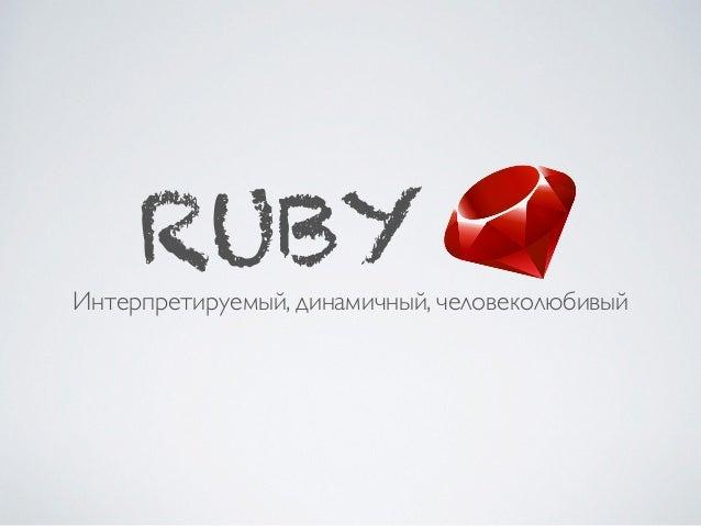 RUBY Интерпретируемый, динамичный, человеколюбивый