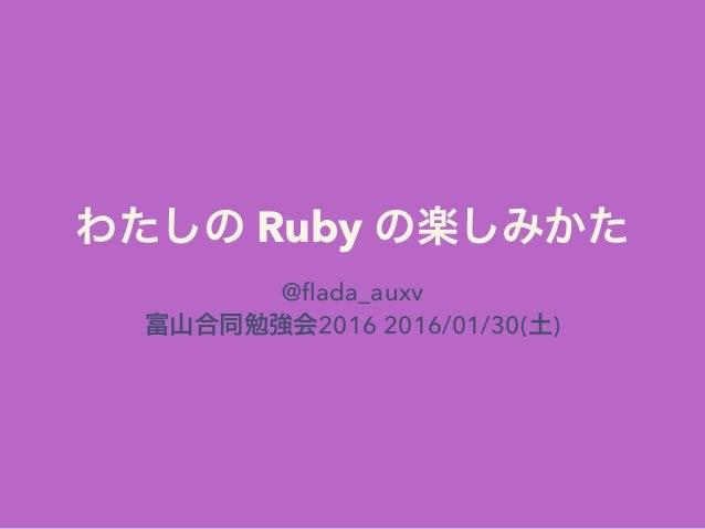 わたしの Ruby の楽しみかた @flada_auxv 富山合同勉強会2016 2016/01/30(土)