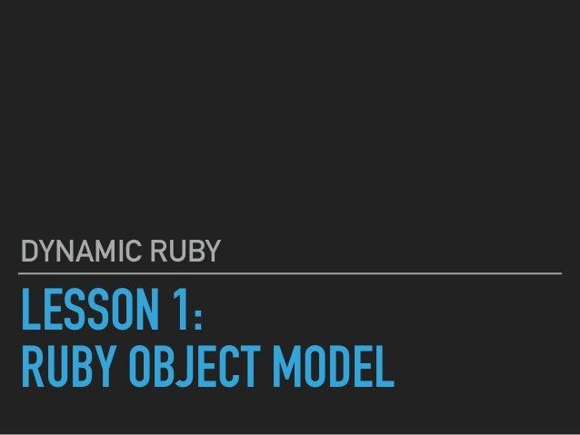 LESSON 1: RUBY OBJECT MODEL DYNAMIC RUBY