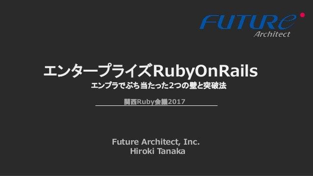 エンタープライズRubyOnRails Future Architect, Inc. Hiroki Tanaka エンプラでぶち当たった2つの壁と突破法 関西Ruby会議2017