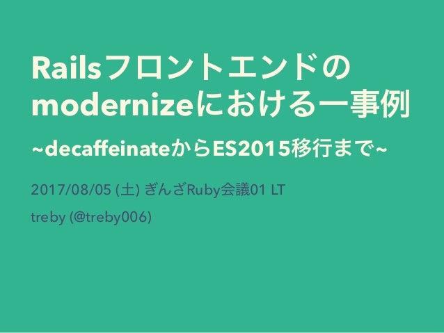 Rails modernize ~decaffeinate ES2015 ~ 2017/08/05 ( ) Ruby 01 LT treby (@treby006)