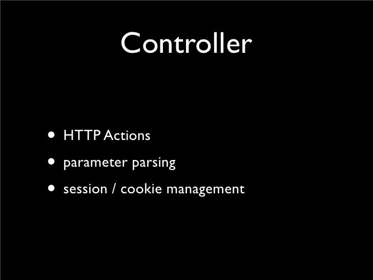 Controller  • HTTP Actions • parameter parsing • session / cookie management