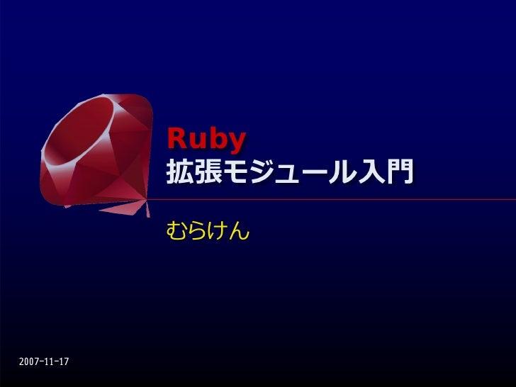 Ruby              Ruby              拡張モジュール⼊⾨              拡張モジュール⼊⾨              むらけん     2007-11-17
