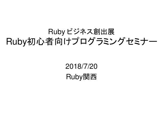 Ruby ビジネス創出展 Ruby初心者向けプログラミングセミナー 2018/7/20 Ruby関西