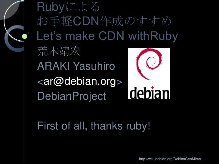 Rubyによるお手軽CDN作成のすすめLet's make CDN withRuby<br />荒木靖宏<br />ARAKI Yasuhiro <br /><ar@debian.org><br />DebianProject<br...