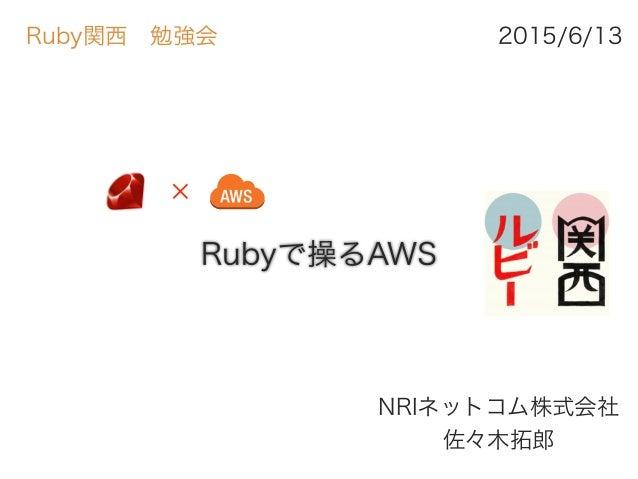 Rubyで操るAWS NRIネットコム株式会社 佐々木拓郎 2015/6/13Ruby関西勉強会 ✕
