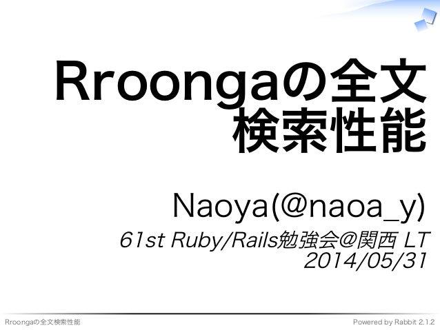 Rroongaの全⽂検索性能 Powered�by�Rabbit�2.1.2 Rroongaの全⽂ 検索性能 Naoya(@naoa̲y) 61st�Ruby/Rails勉強会@関⻄�LT 2014/05/31