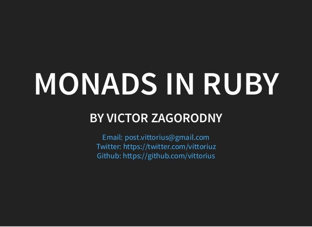 MONADS IN RUBY BY VICTOR ZAGORODNY Email: post.vittorius@gmail.com Twitter: https://twitter.com/vittoriuz Github: https://...