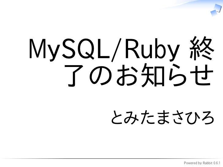 MySQL/Ruby 終   了のお知らせ      とみたまさひろ           Powered by Rabbit 0.6.1