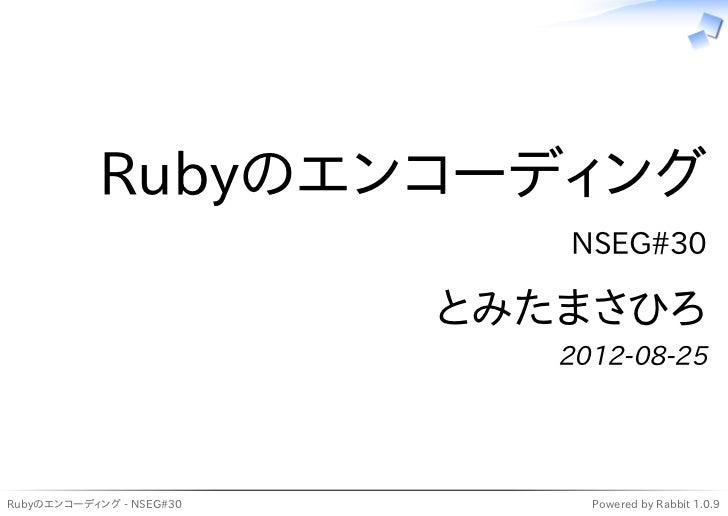 Rubyのエンコーディング                             NSEG#30                          とみたまさひろ                             2012-08-25R...