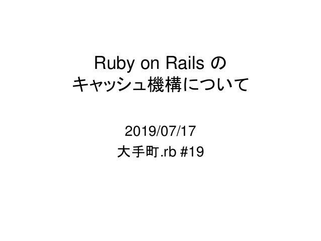 Ruby on Rails の キャッシュ機構について 2019/07/17 大手町.rb #19