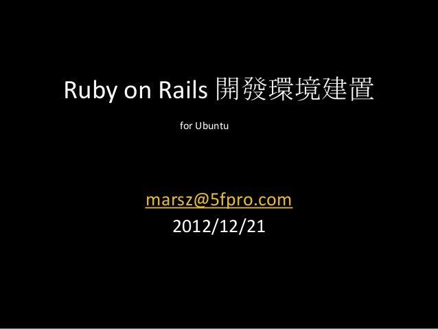 Ruby on Rails 開發環境建置        for Ubuntu     marsz@5fpro.com       2012/12/21