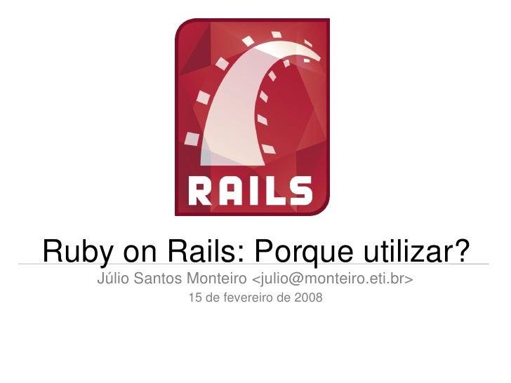 Ruby on Rails: Porque utilizar?     Júlio Santos Monteiro <julio@monteiro.eti.br>                 15 de fevereiro de 2008