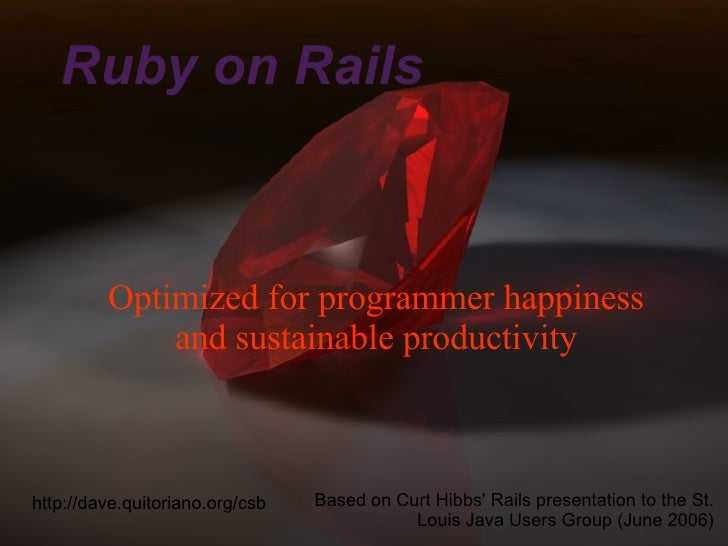 Ruby on Rails Optimized for programmer happiness and sustainable productivity Based on Curt Hibbs' Rails presentation to t...
