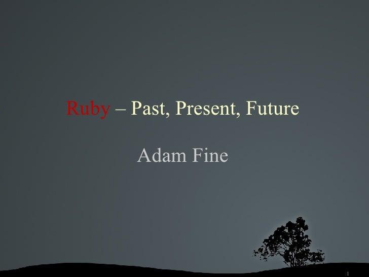 Ruby   – Past, Present,   Future Adam Fine