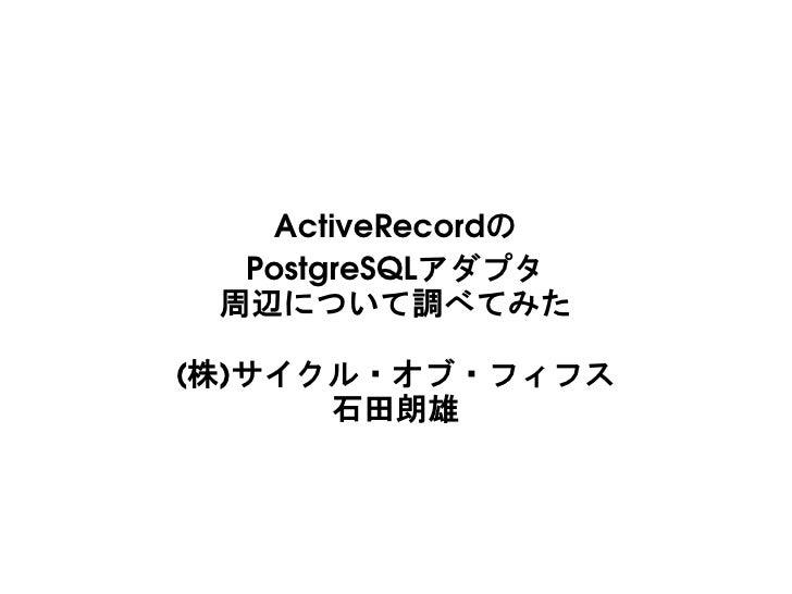 ActiveRecordの   PostgreSQLアダプタ  周辺について調べてみた  (株)サイクル・オブ・フィフス       石田朗雄
