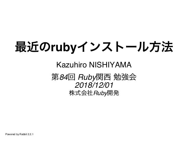 最近のrubyインストール方法 Kazuhiro NISHIYAMA 第84回 Ruby関西 勉強会 2018/12/01 株式会社Ruby開発 Powered by Rabbit 2.2.1