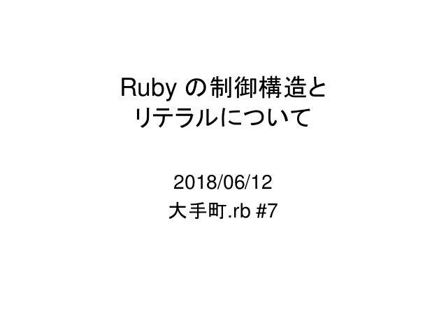 Ruby の制御構造と リテラルについて 2018/06/12 大手町.rb #7