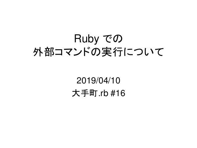 Ruby での 外部コマンドの実行について 2019/04/10 大手町.rb #16