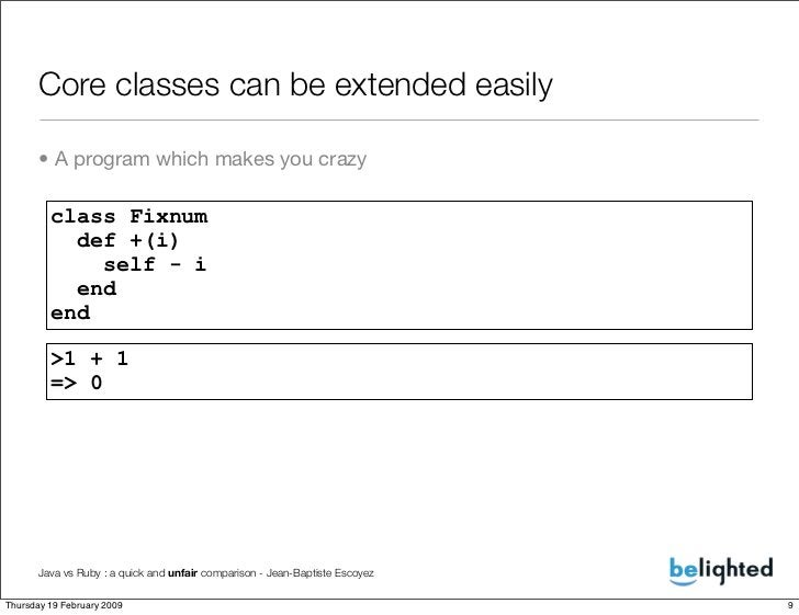Core classes can be extended easily        • A program which makes you crazy           class Fixnum            def +(i)   ...