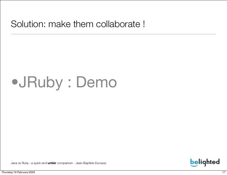 Solution: make them collaborate !           •JRuby : Demo          Java vs Ruby : a quick and unfair comparison - Jean-Bap...