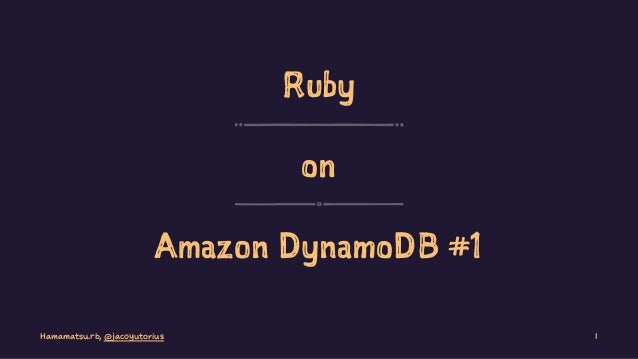 Ruby on Amazon DynamoDB #1 Hamamatsu.rb, @jacoyutorius 1