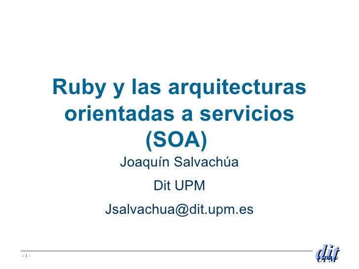 Ruby y las arquitecturas orientadas a servicios (SOA)  Joaqu ín Salvachúa Dit UPM [email_address]