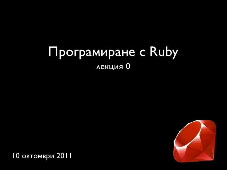 Програмиране с Ruby                   лекция 010 октомври 2011