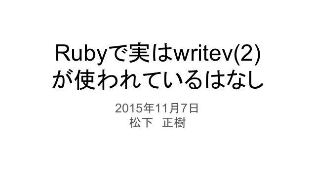 Rubyで実はwritev(2) が使われているはなし 2015年11月7日 松下 正樹