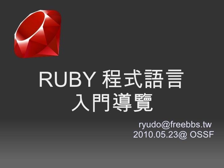 <ul>RUBY 程式語言 入門導覽 </ul><ul>[email_address]   <li>2010.05.23@ OSSF </li></ul>