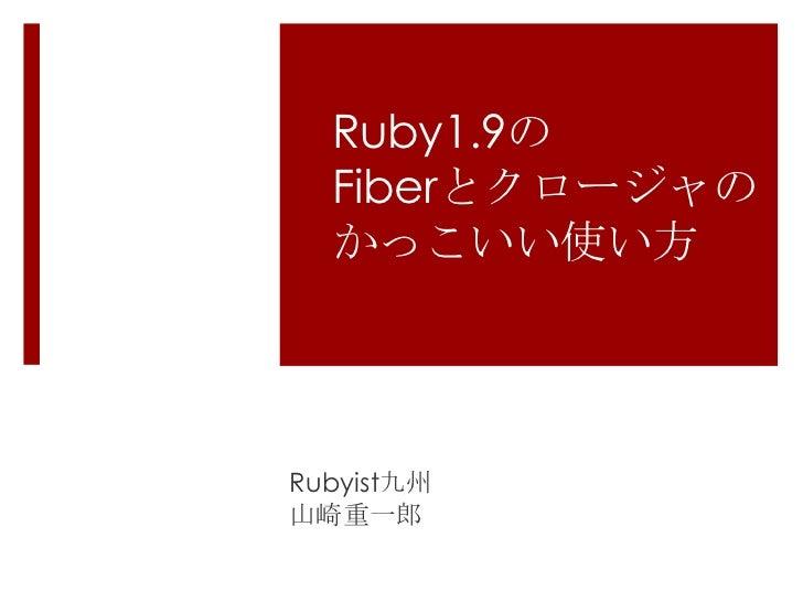 Ruby1.9のFiberとクロージャのかっこいい使い方<br />Rubyist九州<br />山崎重一郎<br />