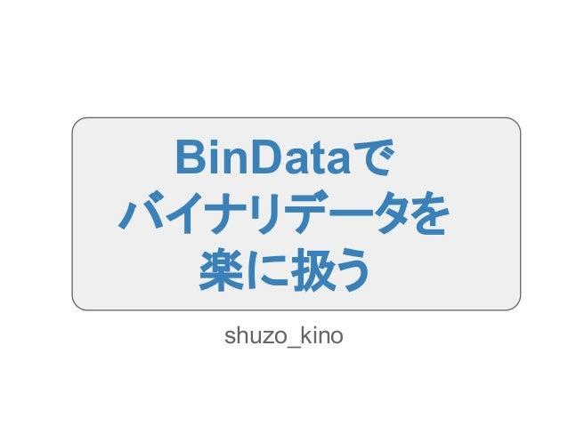 BinDataで バイナリデータを 楽に扱う shuzo_kino