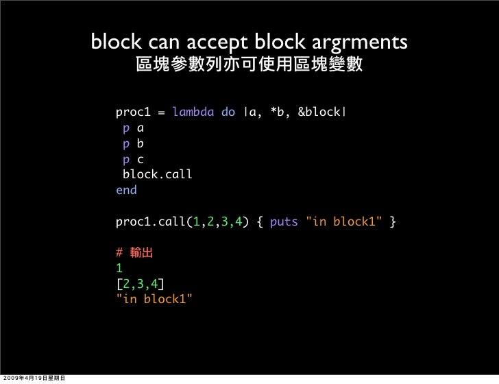 block can accept block argrments    proc1 = lambda do |a, *b, &block|    pa    pb    pc    block.call   end    proc1.call(...