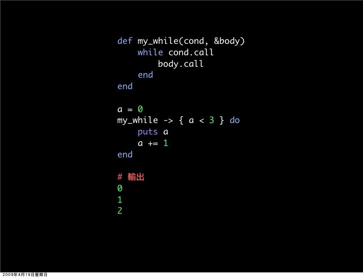 def my_while(cond, &body)     while cond.call         body.call     end end  a=0 my_while -> { a < 3 } do     puts a     a...