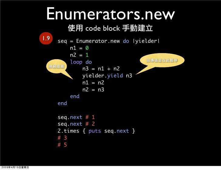 Enumerators.new               code block 1.9   seq = Enumerator.new do |yielder|           n1 = 0           n2 = 1        ...
