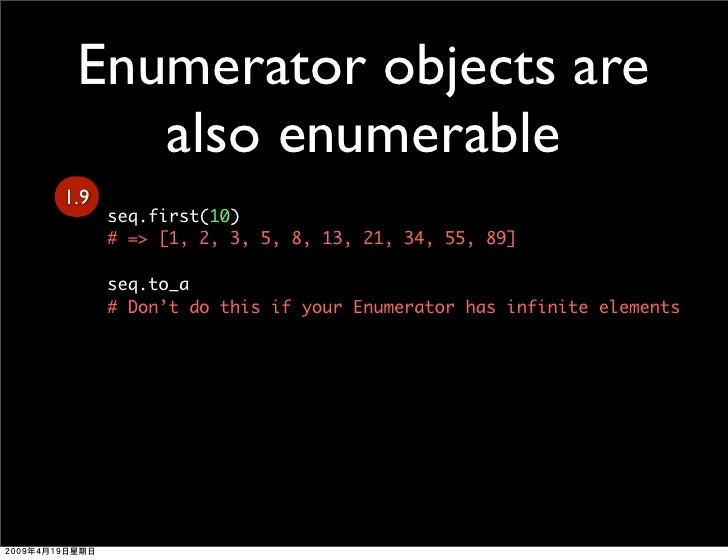 Enumerator objects are     also enumerable 1.9       seq.first(10)       # => [1, 2, 3, 5, 8, 13, 21, 34, 55, 89]        s...