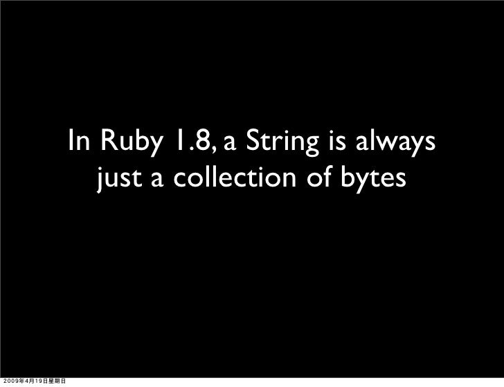 In Ruby 1.8, a String is always    just a collection of bytes