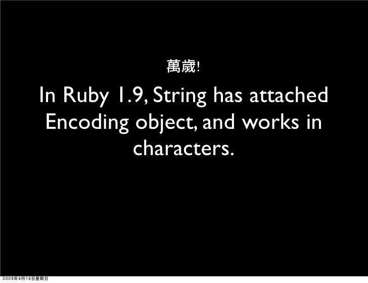 !  In Ruby 1.9, String has attached  Encoding object, and works in           characters.
