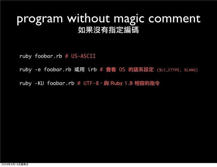 program without magic comment  ruby foobar.rb # US-ASCII  ruby -e foobar.rb     irb #   OS   ($LC_CTYPE, $LANG)   ruby -KU...
