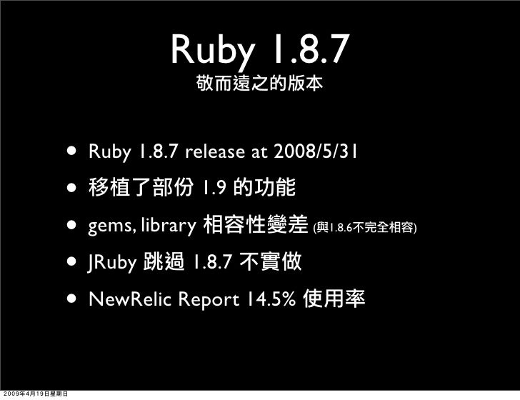 Ruby 1.8.7  • Ruby 1.8.7 release at 2008/5/31 •               1.9 • gems, library            (   1.8.6   )   • JRuby 1.8.7...
