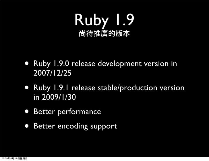 Ruby 1.9  • Ruby 1.9.0 release development version in   2007/12/25 • Ruby 1.9.1 release stable/production version   in 200...