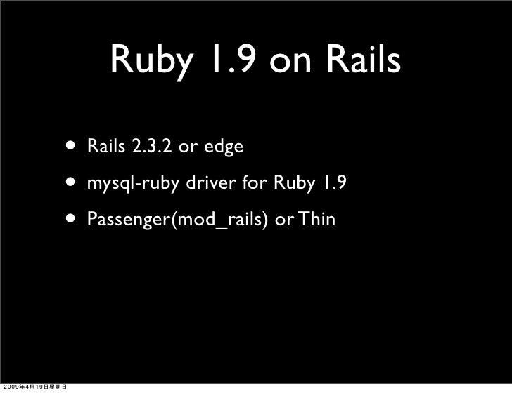 Ruby 1.9 on Rails  • Rails 2.3.2 or edge • mysql-ruby driver for Ruby 1.9 • Passenger(mod_rails) or Thin