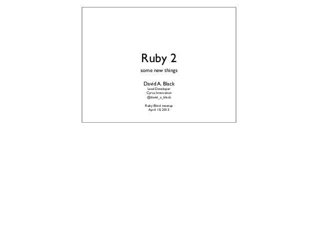 Ruby 2some new things David A. Black  Lead Developer  Cyrus Innovation  @david_a_black Ruby Blind meetup   April 10, 2013