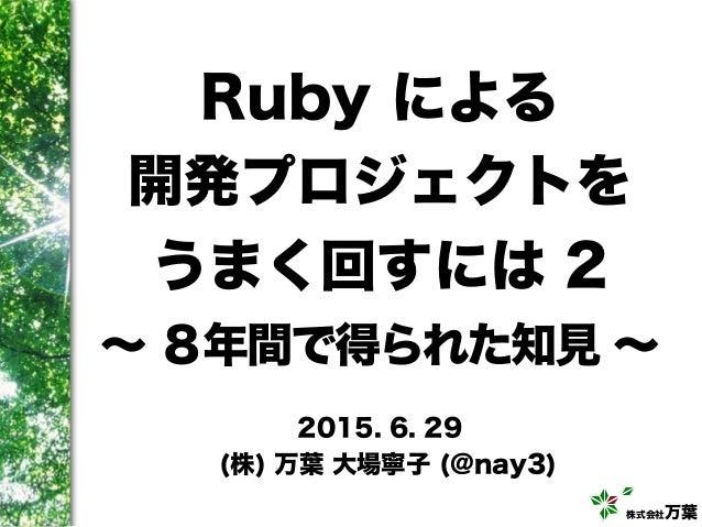 株式会社万葉 Ruby による 開発プロジェクトを うまく回すには 2 ∼ 8年間で得られた知見 ∼ 2015. 6. 29 (株) 万葉 大場寧子 (@nay3)