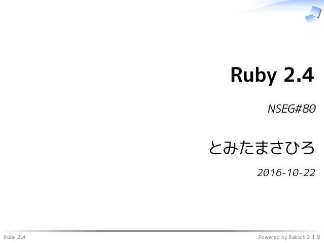 Ruby 2.4 Powered by Rabbit 2.1.9 Ruby 2.4 NSEG#80 とみたまさひろ 2016-10-22