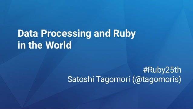 Data Processing and Ruby in the World #Ruby25th Satoshi Tagomori (@tagomoris)