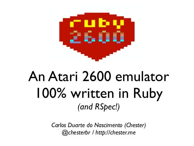 An Atari 2600 emulator 100% written in Ruby (and RSpec!) Carlos Duarte do Nascimento (Chester) @chesterbr / http://chester...
